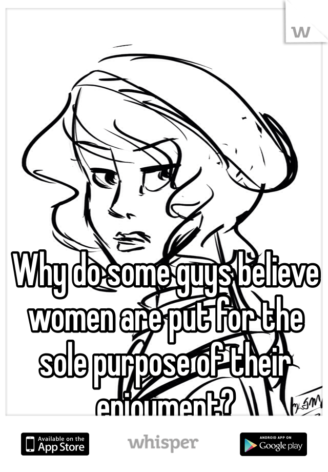 Why do some guys believe women are put for the sole purpose of their enjoyment?
