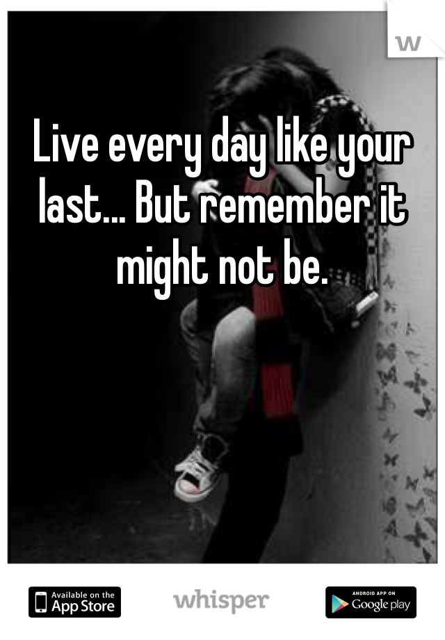 Live every day like your last... But remember it might not be.