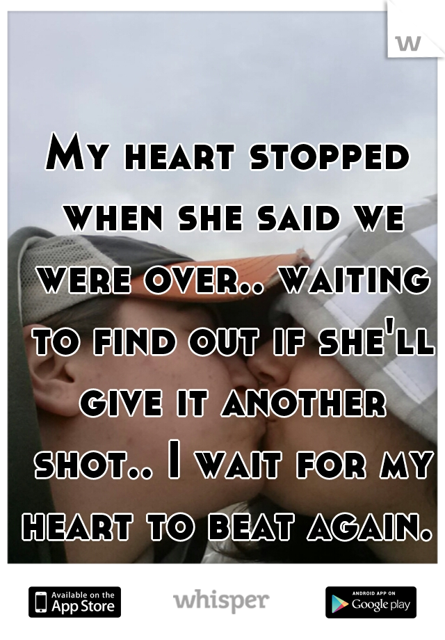 My heart stopped when she said we were over.. waiting to find out if she'll give it another shot.. I wait for my heart to beat again.
