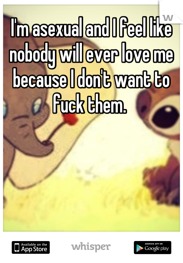 I'm asexual and I feel like nobody will ever love me because I don't want to fuck them.