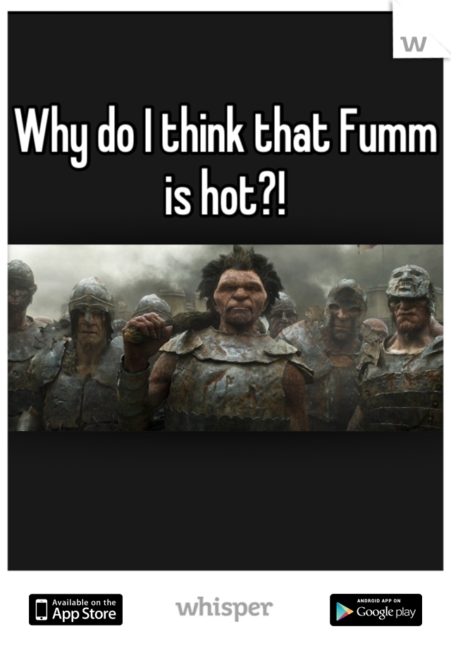 Why do I think that Fumm is hot?!