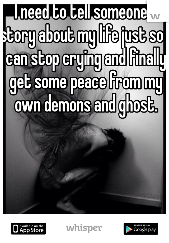 I need to tell someone a story about my life just so I can stop crying and finally get some peace from my own demons and ghost.