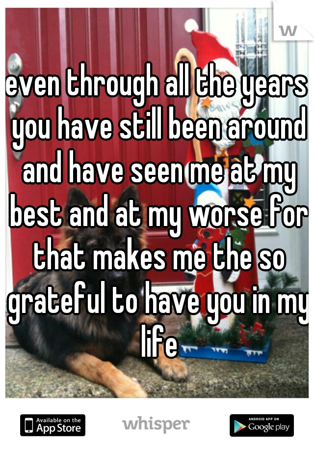 even through all the years you have still been around and have seen me at my best and at my worse for that makes me the so grateful to have you in my life