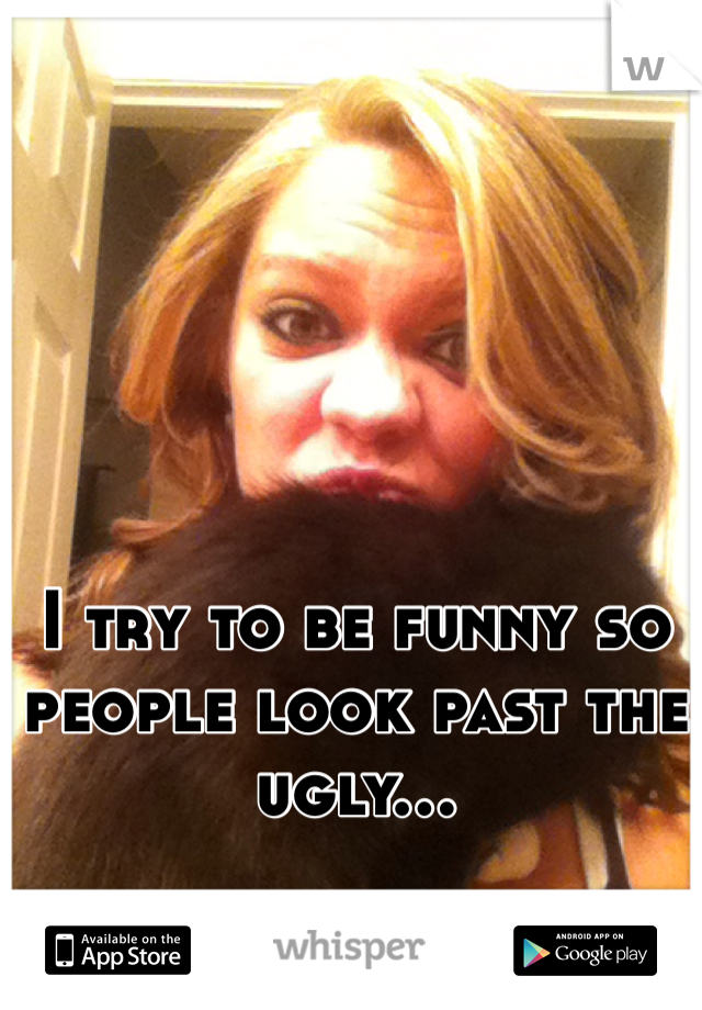 I try to be funny so people look past the ugly...