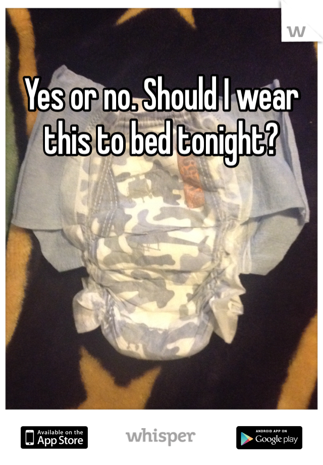 Yes or no. Should I wear this to bed tonight?