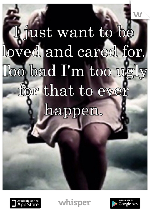 I just want to be loved and cared for. Too bad I'm too ugly for that to ever happen.