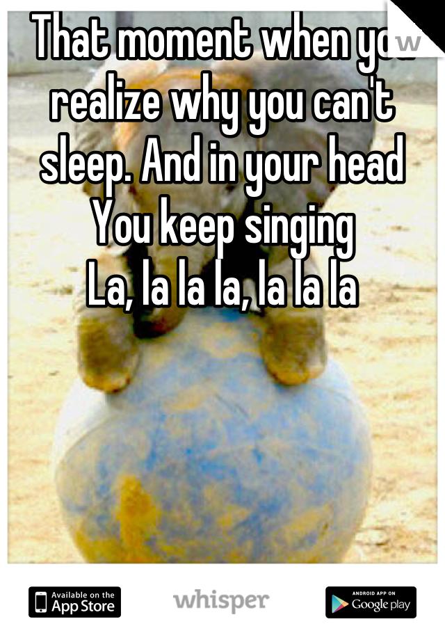 That moment when you realize why you can't sleep. And in your head You keep singing La, la la la, la la la