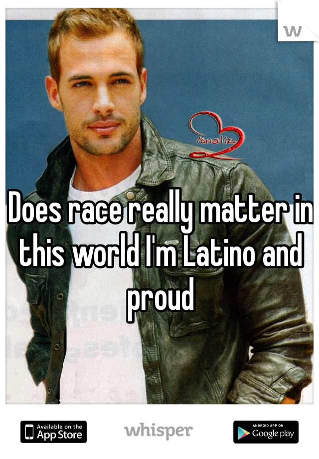 Does race really matter in this world I'm Latino and proud