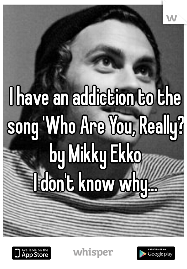 I have an addiction to the song 'Who Are You, Really?' by Mikky Ekko  I don't know why...