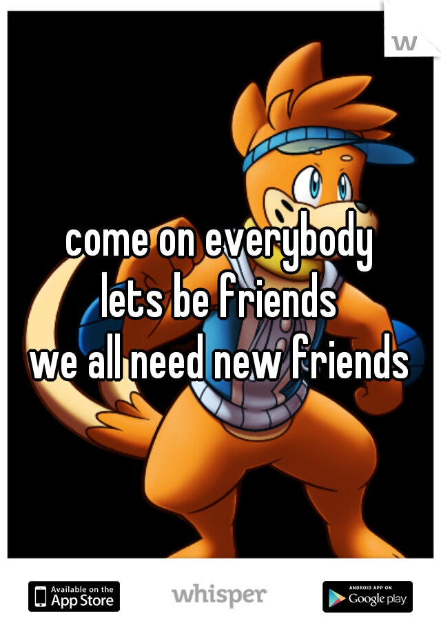 come on everybody lets be friends we all need new friends