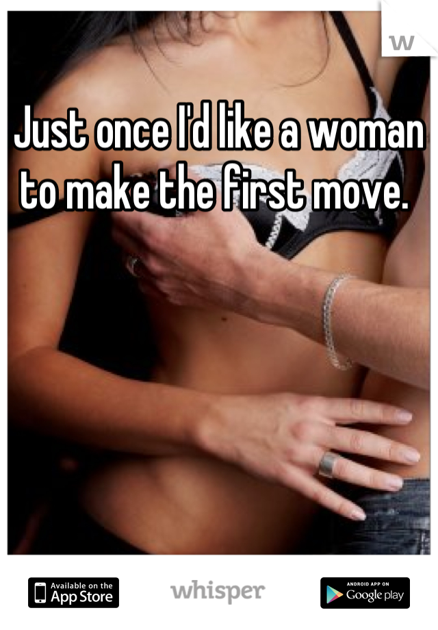 Just once I'd like a woman to make the first move.