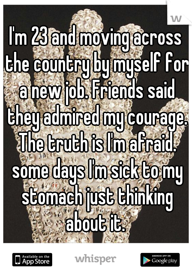 I'm 23 and moving across the country by myself for a new job. Friends said they admired my courage. The truth is I'm afraid. some days I'm sick to my stomach just thinking about it.