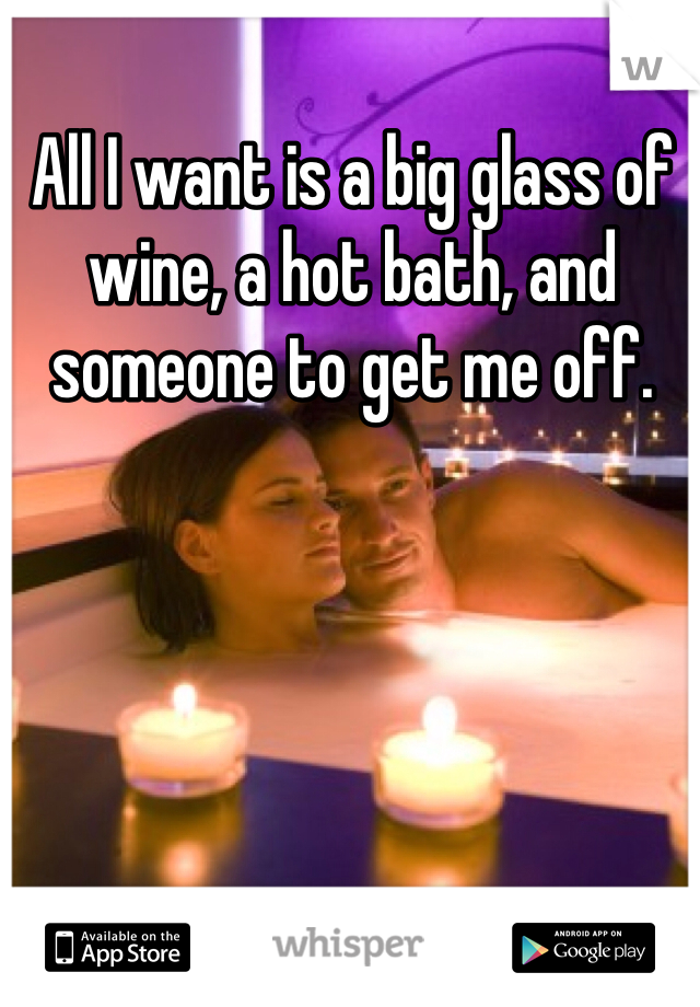 All I want is a big glass of wine, a hot bath, and someone to get me off.