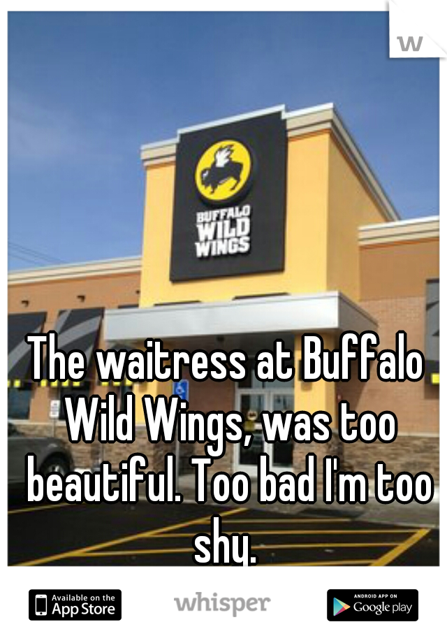 The waitress at Buffalo Wild Wings, was too beautiful. Too bad I'm too shy.
