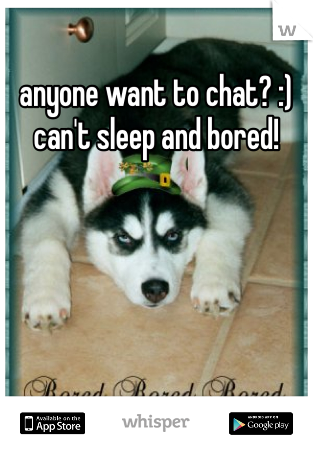 anyone want to chat? :) can't sleep and bored!