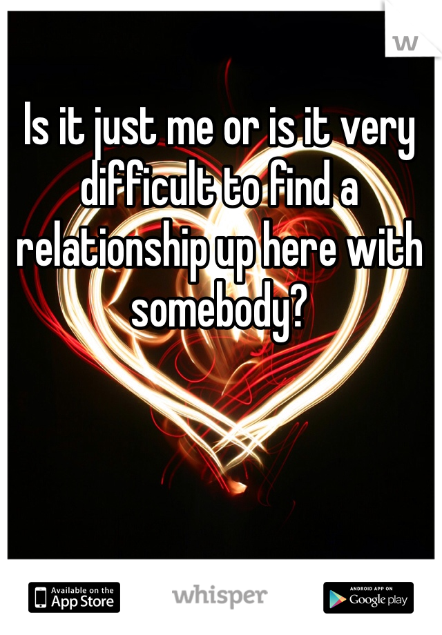 Is it just me or is it very difficult to find a relationship up here with somebody?