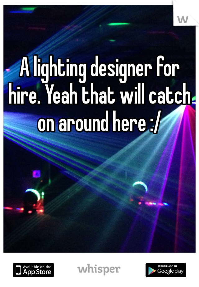 A lighting designer for hire. Yeah that will catch on around here :/