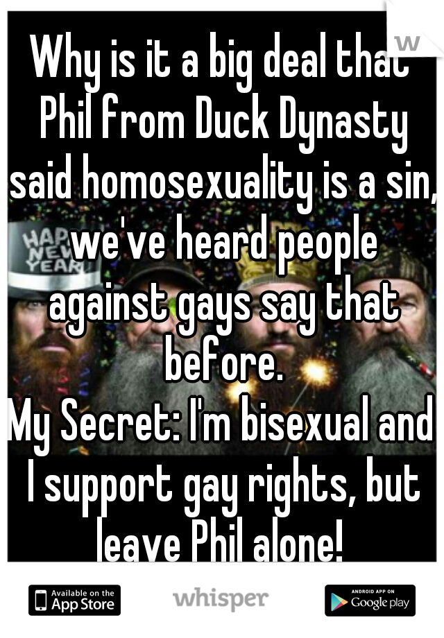 Why is it a big deal that Phil from Duck Dynasty said homosexuality is a sin, we've heard people against gays say that before. My Secret: I'm bisexual and I support gay rights, but leave Phil alone!