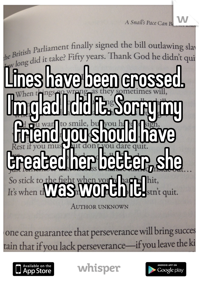 Lines have been crossed. I'm glad I did it. Sorry my friend you should have treated her better, she was worth it!