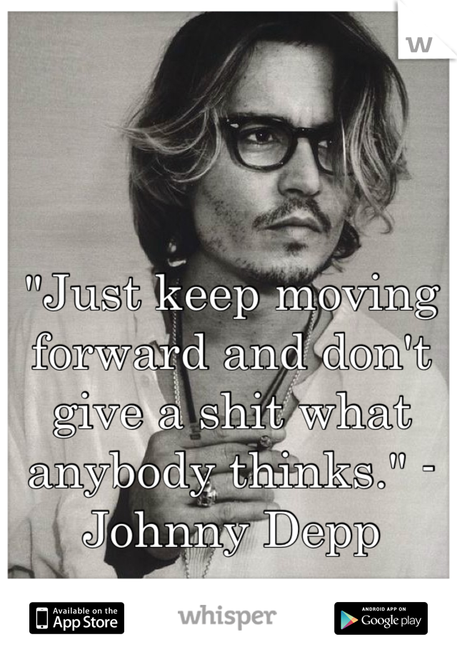 """""""Just keep moving forward and don't give a shit what anybody thinks."""" -Johnny Depp"""