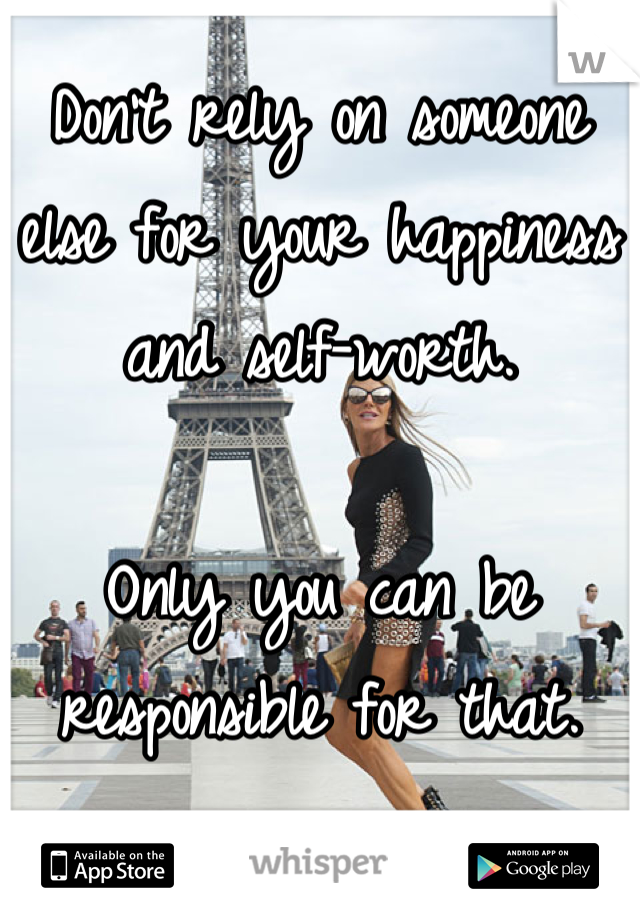 Don't rely on someone else for your happiness and self-worth.   Only you can be responsible for that.