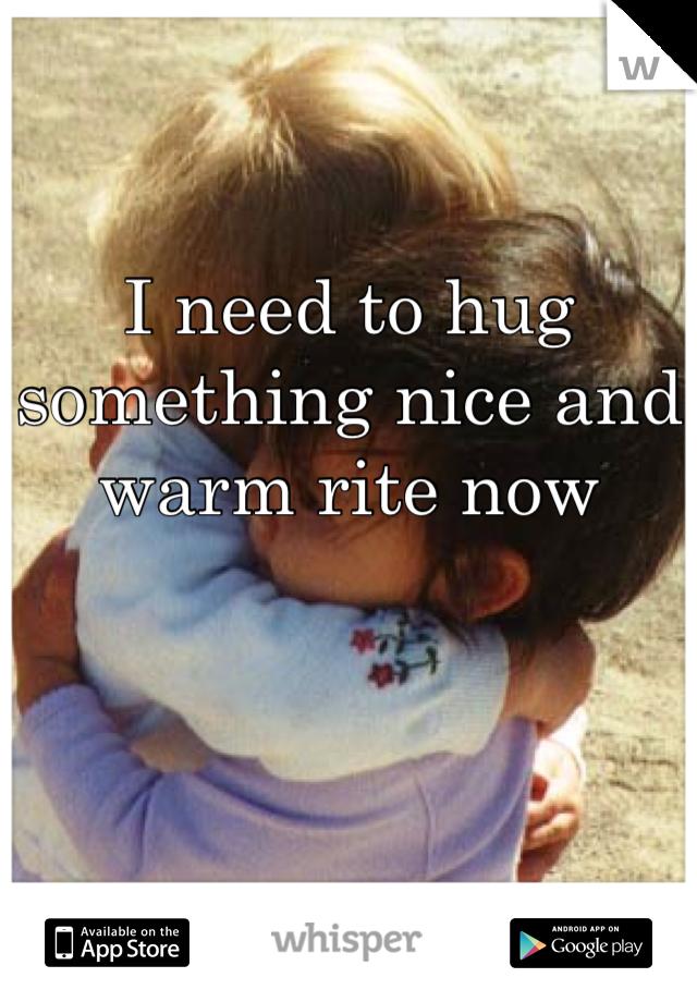 I need to hug something nice and warm rite now
