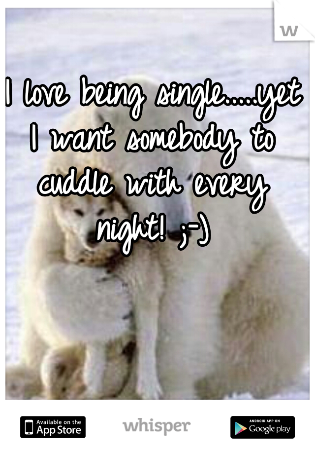 I love being single.....yet I want somebody to cuddle with every night! ;-)