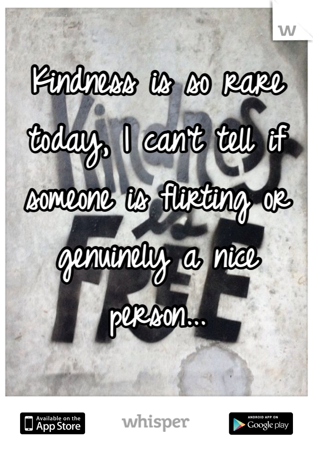 Kindness is so rare today, I can't tell if someone is flirting or genuinely a nice person...