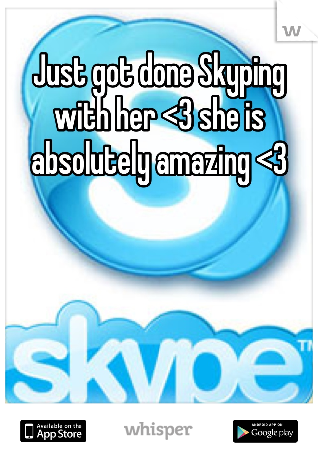 Just got done Skyping with her <3 she is absolutely amazing <3