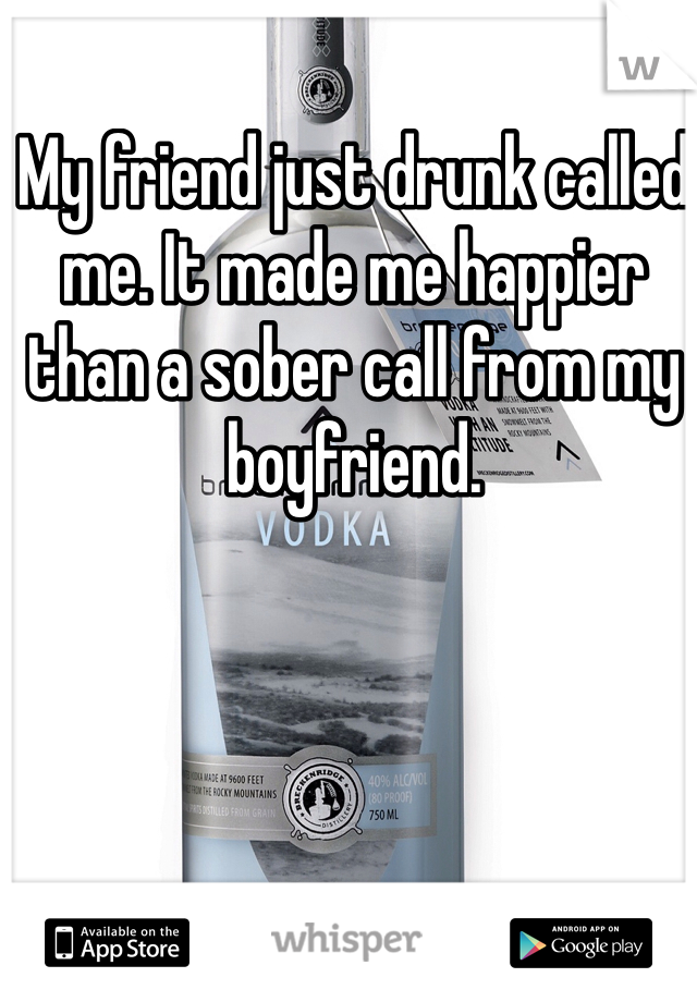 My friend just drunk called me. It made me happier than a sober call from my boyfriend.