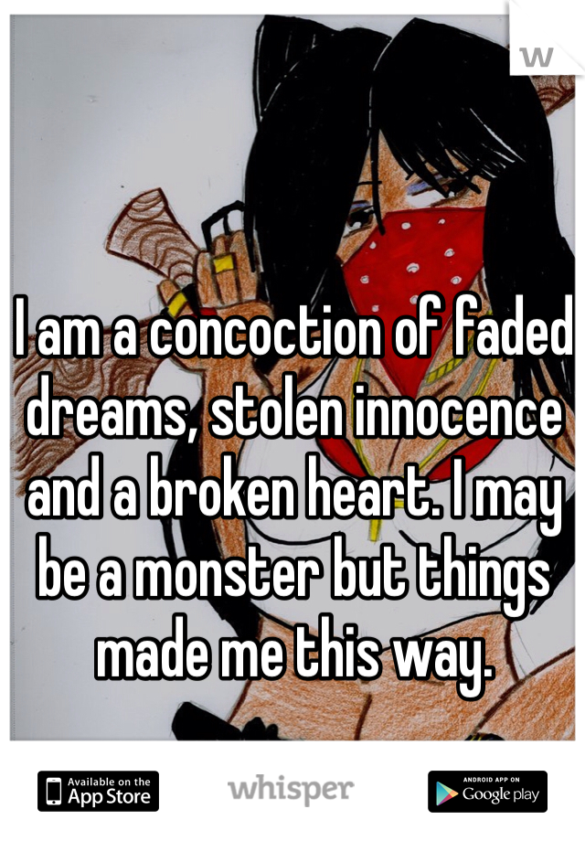 I am a concoction of faded dreams, stolen innocence and a broken heart. I may be a monster but things made me this way.