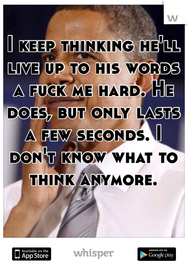 I keep thinking he'll live up to his words a fuck me hard. He does, but only lasts a few seconds. I don't know what to think anymore.