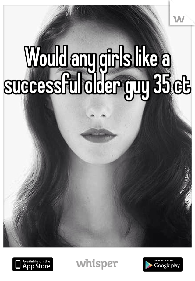 Would any girls like a successful older guy 35 ct