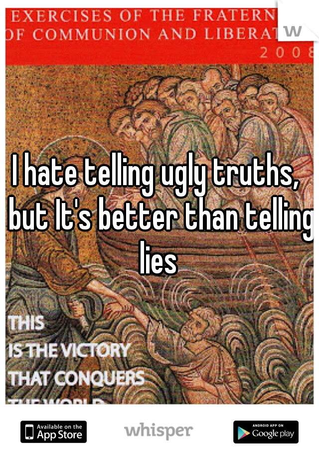 I hate telling ugly truths,  but It's better than telling lies