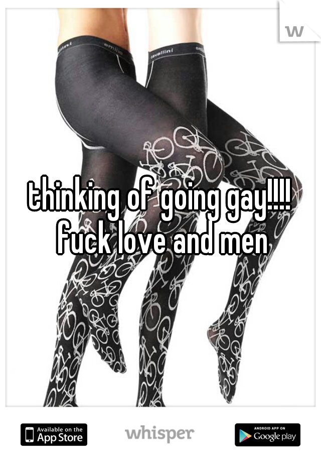 thinking of going gay!!!! fuck love and men