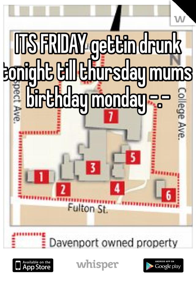 ITS FRIDAY gettin drunk tonight till thursday mums birthday monday -.-