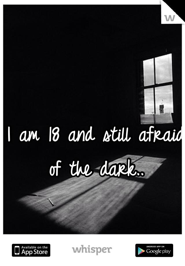 I am 18 and still afraid of the dark..