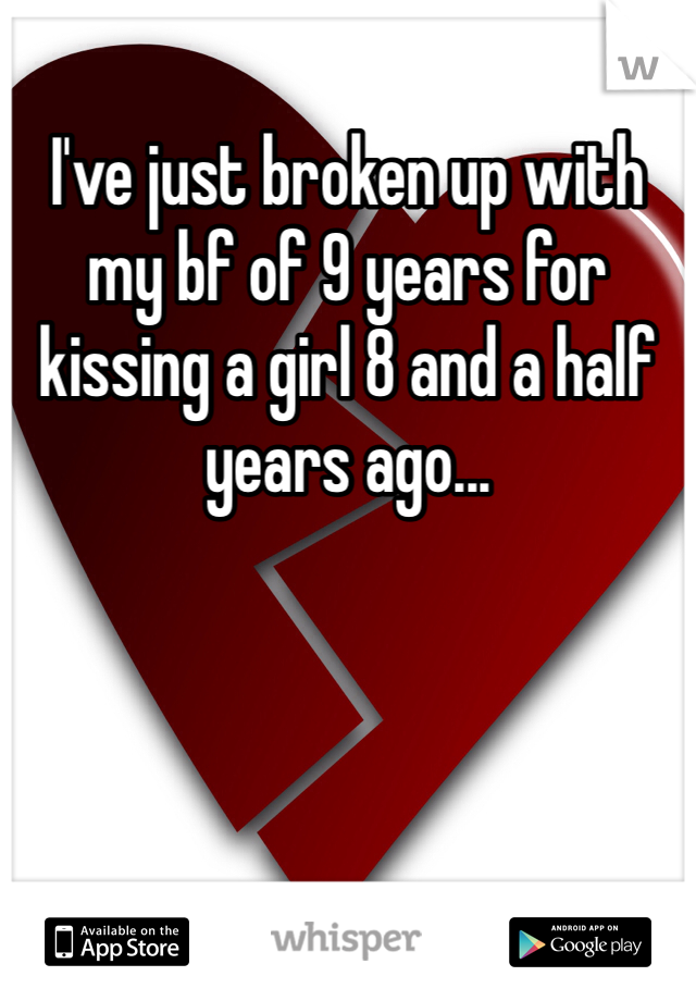 I've just broken up with my bf of 9 years for kissing a girl 8 and a half years ago...