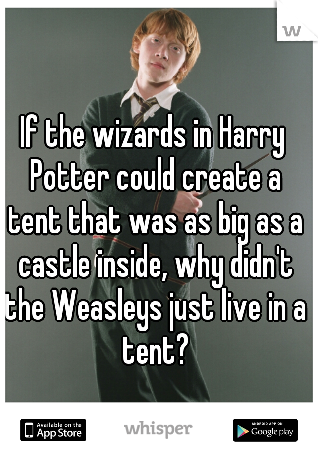 If the wizards in Harry Potter could create a tent that was as big as a castle inside, why didn't the Weasleys just live in a tent?