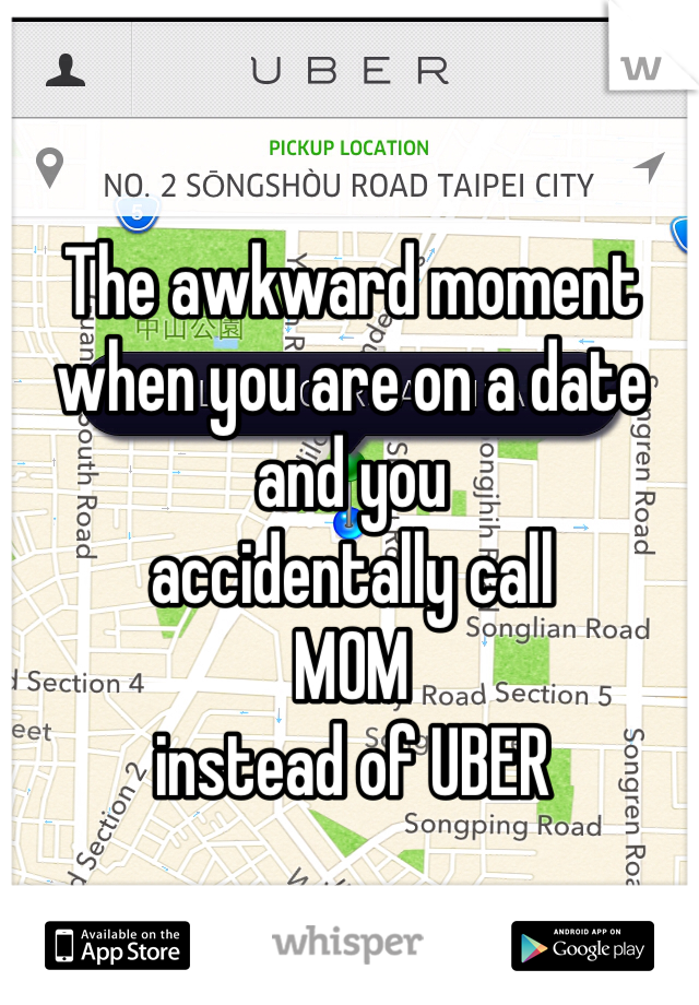 The awkward moment when you are on a date and you  accidentally call MOM  instead of UBER