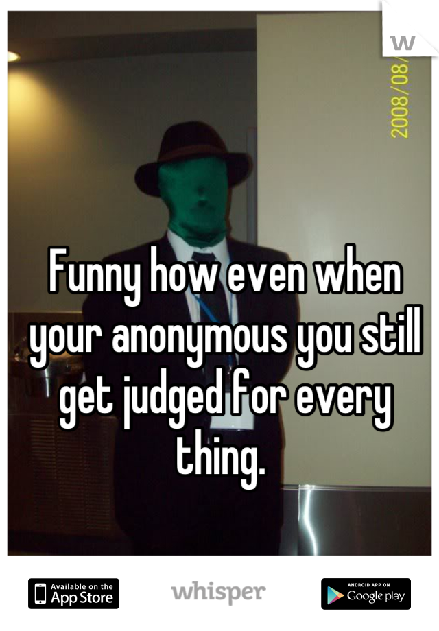 Funny how even when your anonymous you still get judged for every thing.