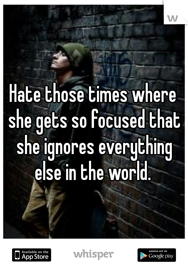 Hate those times where she gets so focused that she ignores everything else in the world.