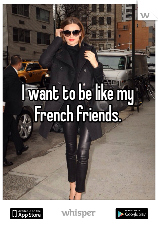 I want to be like my French friends.
