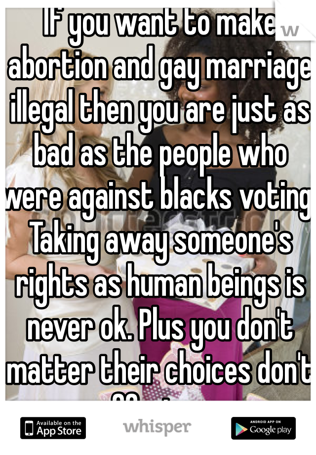 If you want to make abortion and gay marriage illegal then you are just as bad as the people who were against blacks voting. Taking away someone's rights as human beings is never ok. Plus you don't matter their choices don't effect you