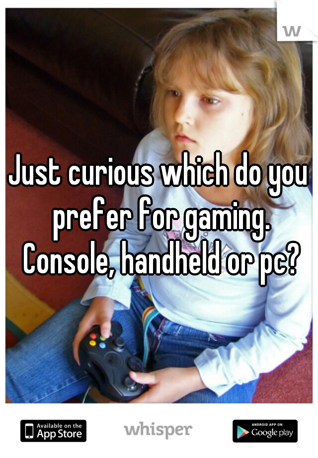 Just curious which do you prefer for gaming. Console, handheld or pc?