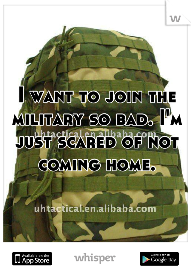 I want to join the military so bad. I'm just scared of not coming home.