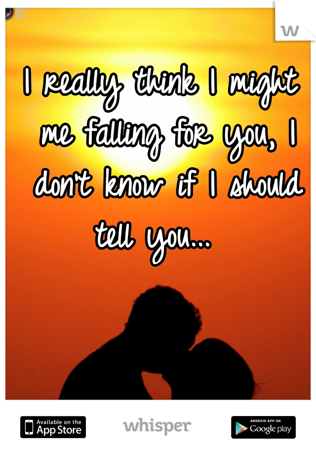 I really think I might me falling for you, I don't know if I should tell you...