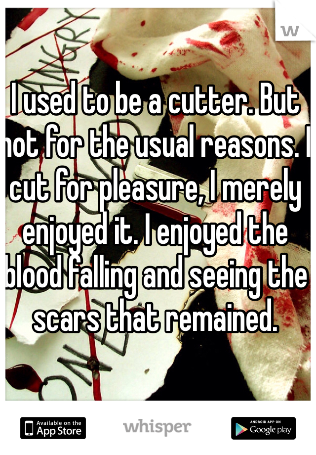 I used to be a cutter. But not for the usual reasons. I cut for pleasure, I merely enjoyed it. I enjoyed the blood falling and seeing the scars that remained.