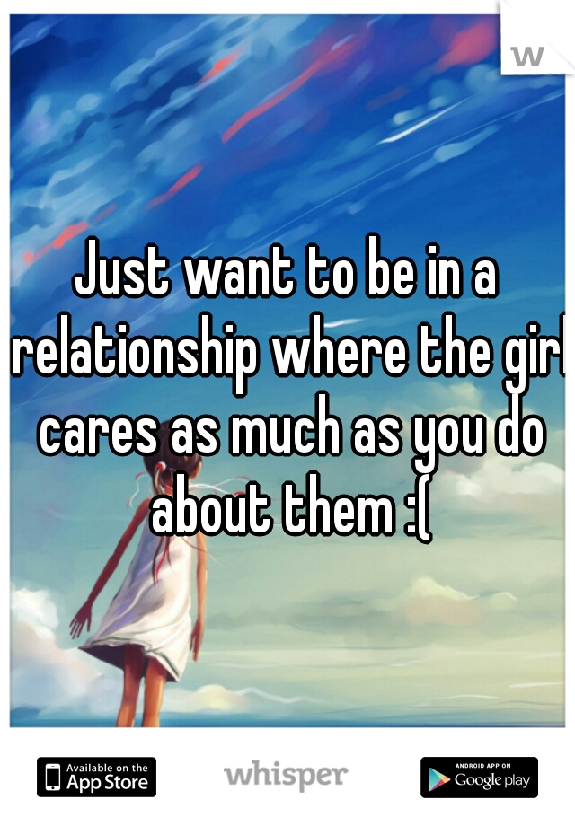 Just want to be in a relationship where the girl cares as much as you do about them :(