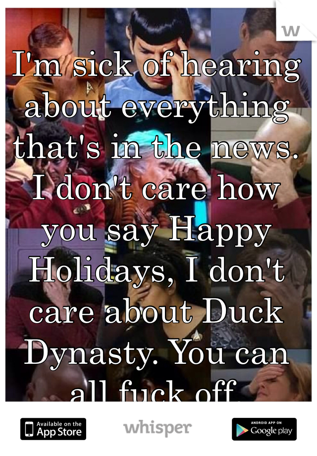 I'm sick of hearing about everything that's in the news. I don't care how you say Happy Holidays, I don't care about Duck Dynasty. You can all fuck off.